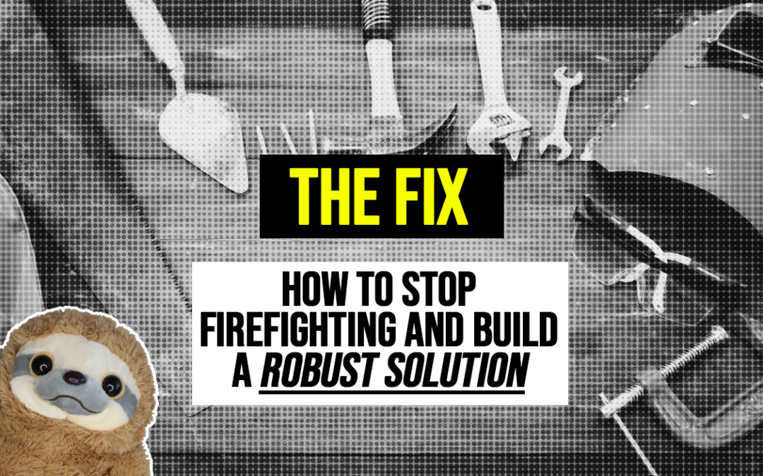 The Fix – How to stop firefighting and build a robust solution
