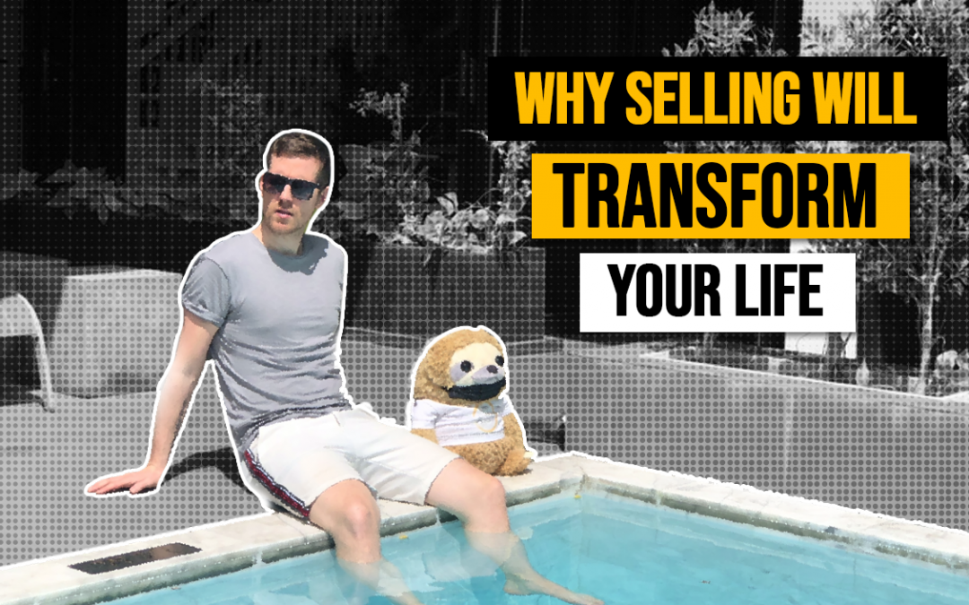 Why Selling Will Transform Your Life