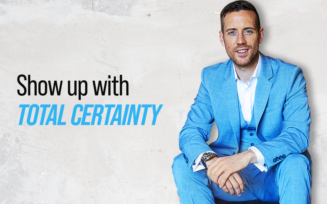 Show up with total certainty.